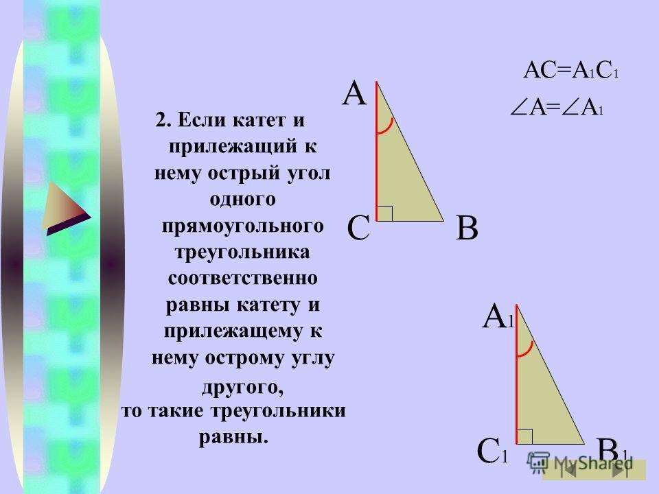 2. Если катет и прилежащий к нему острый угол одного прямоугольного треугольника соответственно равны катету и прилежащему к нему острому углу другого, АС=А 1 С 1 А= А 1 А ВС А1А1 В1В1 С1С1 то такие треугольники равны.