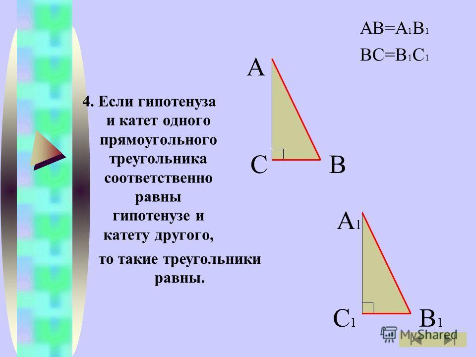 4. Если гипотенуза и катет одного прямоугольного треугольника соответственно равны гипотенузе и катету другого, АВ=А 1 В 1 ВС=В 1 С 1 А ВС А1А1 В1В1 С1С1 то такие треугольники равны.
