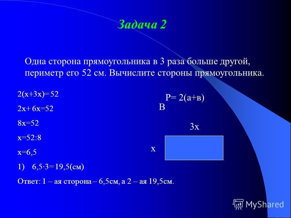 Задача 2 Одна сторона прямоугольника в 3 раза больше другой, периметр его 52 см. Вычислите стороны прямоугольника. 2(х+3х)= 52 2х+ 6х=52 8х=52 х=52:8 х=6,5 1)6,5·3= 19,5(см) Ответ: 1 – ая сторона – 6,5см, а 2 – ая 19,5см. В 3х х Р= 2(а+в)