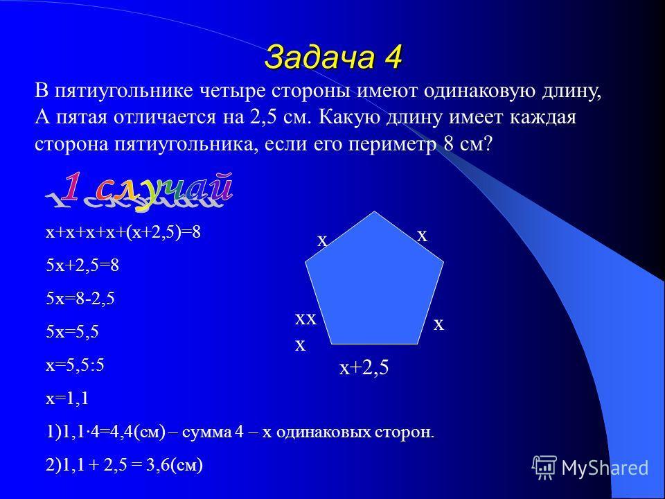 Задача 4 В пятиугольнике четыре стороны имеют одинаковую длину, А пятая отличается на 2,5 см. Какую длину имеет каждая сторона пятиугольника, если его периметр 8 см? х+х+х+х+(х+2,5)=8 5х+2,5=8 5х=8-2,5 5х=5,5 х=5,5:5 х=1,1 1)1,1·4=4,4(см) – сумма 4 –