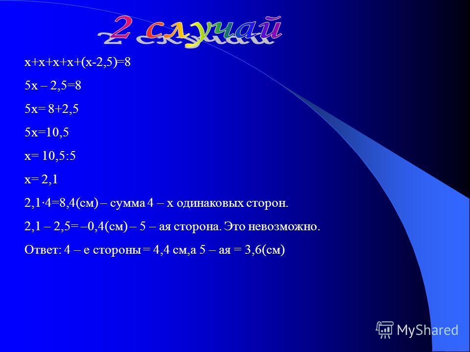х+х+х+х+(х-2,5)=8 5х – 2,5=8 5х= 8+2,5 5х=10,5 х= 10,5:5 х= 2,1 2,1·4=8,4(см) – сумма 4 – х одинаковых сторон. 2,1 – 2,5= –0,4(см) – 5 – ая сторона. Это невозможно. Ответ: 4 – е стороны = 4,4 см,а 5 – ая = 3,6(см)