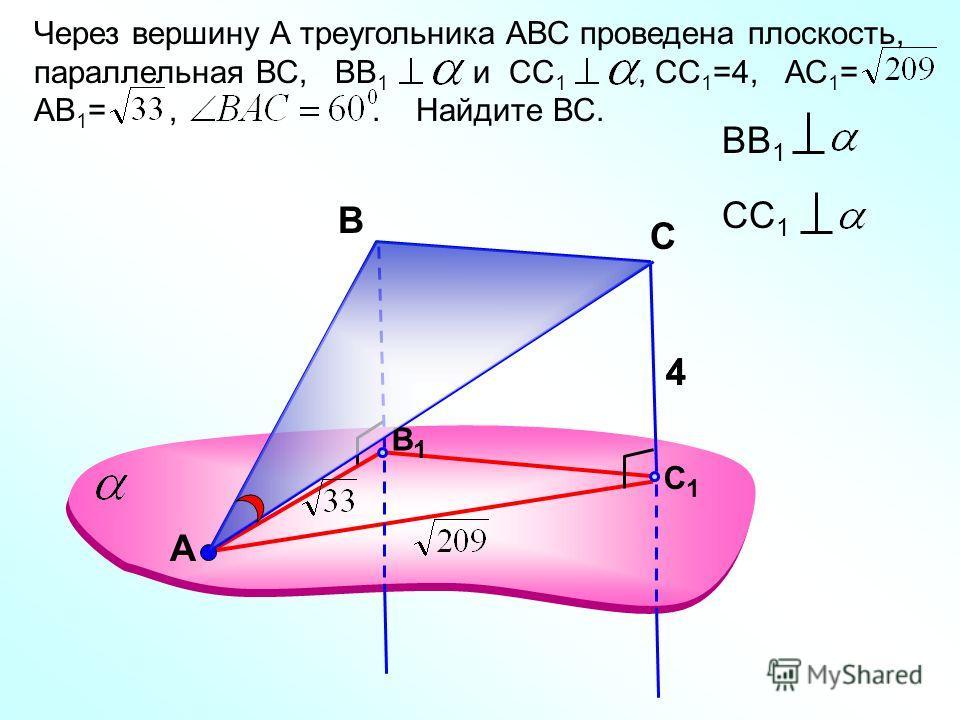 А Через вершину А треугольника АВС проведена плоскость, параллельная ВС, ВВ 1 и СС 1, СС 1 =4, АС 1 = АВ 1 =,. Найдите ВС. В ВВ 1 СС 1 С1С1 С В1В1 44