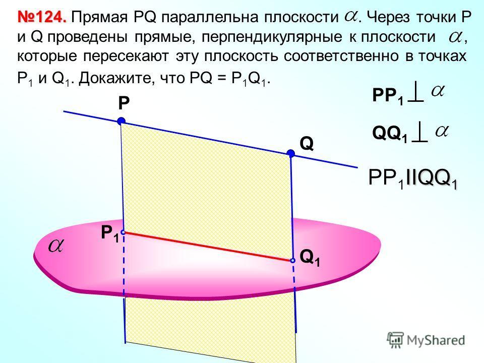 Р 124. 124. Прямая РQ параллельна плоскости. Через точки Р и Q проведены прямые, перпендикулярные к плоскости, которые пересекают эту плоскость соответственно в точках Р 1 и Q 1. Докажите, что РQ = P 1 Q 1. Q Q1Q1 P1P1 IIQQ 1 PP 1 IIQQ 1 РР 1 QQ 1