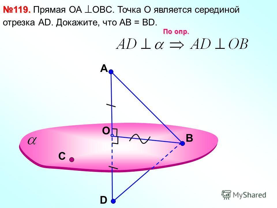 A O В 119. 119. Прямая ОА OBC. Точка О является серединой отрезка АD. Докажите, что АВ = ВD. D По опр. С