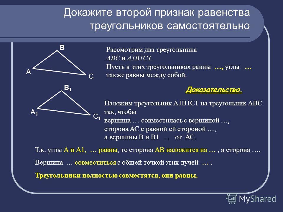 Докажите второй признак равенства треугольников самостоятельно Рассмотрим два треугольника ABC и A1B1C1. Пусть в этих треугольниках равны …, углы … также равны между собой. Наложим треугольник А1В1С1 на треугольник АВС так, чтобы вершина … совместила