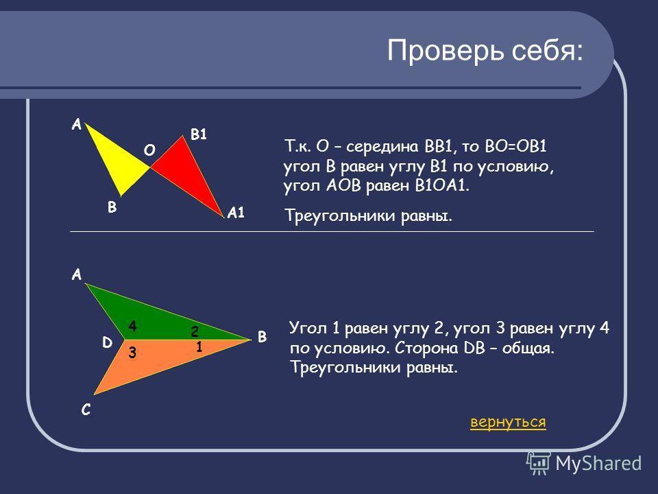 Проверь себя: О А В В1 А1 Т.к. О – середина ВВ1, то ВО=ОВ1 угол В равен углу В1 по условию, угол АОВ равен В1ОА1. Треугольники равны. А В С D 4 3 2 1 Угол 1 равен углу 2, угол 3 равен углу 4 по условию. Сторона DB – общая. Треугольники равны. вернуть