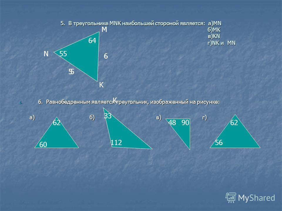 5. В треугольнике MNK наибольшей стороной является: а)МN б)MK в)KN г)NK и MN 55 55 666 64 К К М N 6. 6. Равнобедренным является треугольник, изображенный на рисунке: а) б) в) г) а) б) в) г) 60 62 112 33 4890 56 62