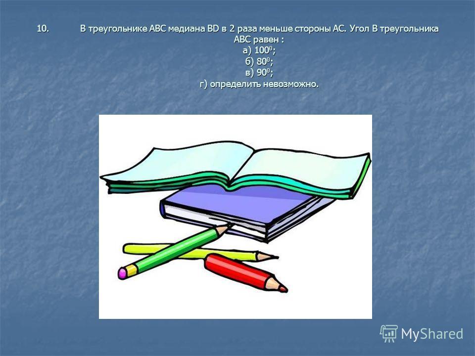 10.В треугольнике АВС медиана ВD в 2 раза меньше стороны АС. Угол В треугольника АВС равен : а) 100 0 ; б) 80 0 ; в) 90 0 ; г) определить невозможно.