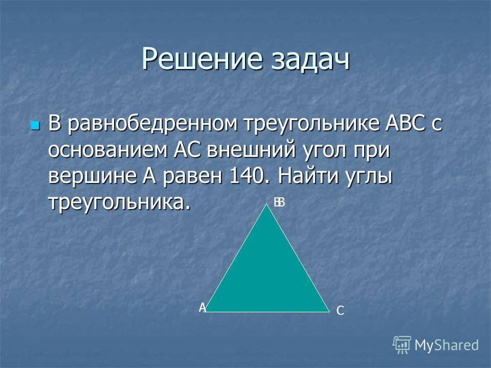 Решение задач В равнобедренном треугольнике АВС с основанием АС внешний угол при вершине А равен 140. Найти углы треугольника. В равнобедренном треугольнике АВС с основанием АС внешний угол при вершине А равен 140. Найти углы треугольника. А ВВ С