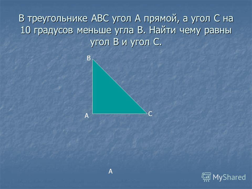 В треугольнике АВС угол А прямой, а угол С на 10 градусов меньше угла В. Найти чему равны угол В и угол С. А А В С