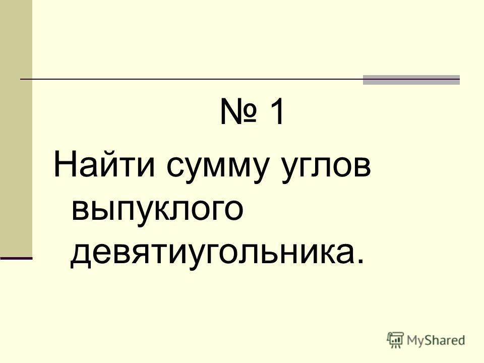 1 Найти сумму углов выпуклого девятиугольника.