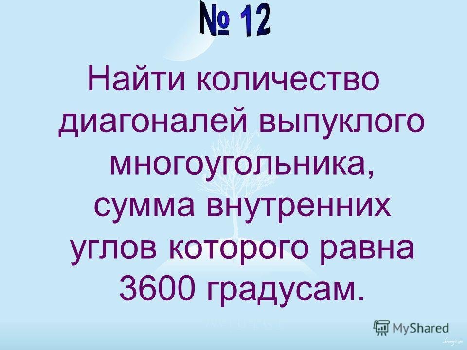 Найти количество диагоналей выпуклого многоугольника, сумма внутренних углов которого равна 3600 градусам.
