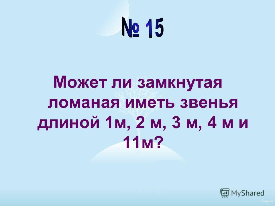 Может ли замкнутая ломаная иметь звенья длиной 1м, 2 м, 3 м, 4 м и 11м?