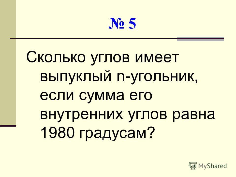 5 Сколько углов имеет выпуклый n-угольник, если сумма его внутренних углов равна 1980 градусам?