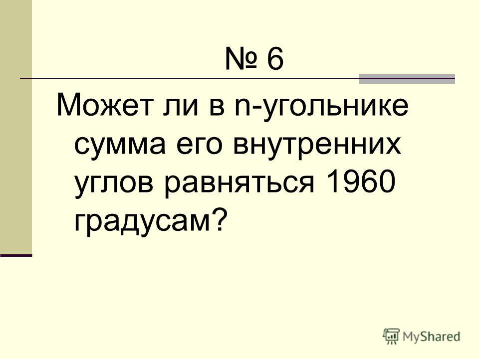 6 Может ли в n-угольнике сумма его внутренних углов равняться 1960 градусам?