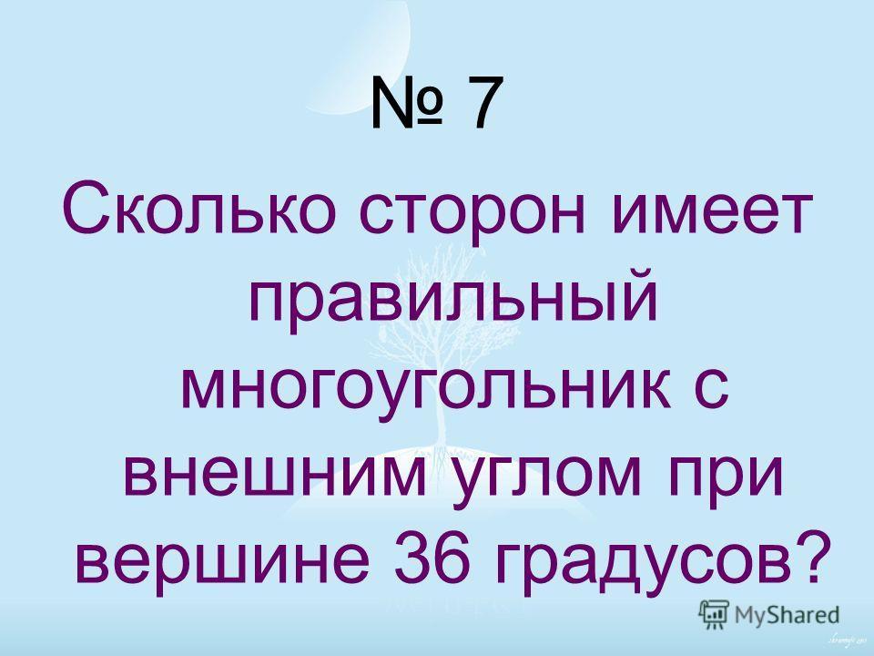 7 Сколько сторон имеет правильный многоугольник с внешним углом при вершине 36 градусов?