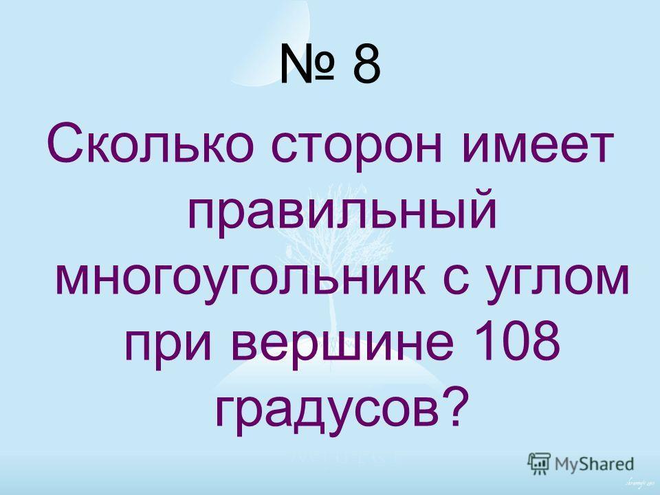 8 Сколько сторон имеет правильный многоугольник с углом при вершине 108 градусов?