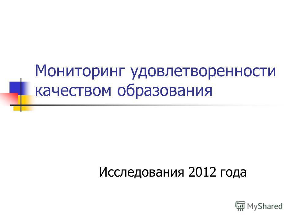 Мониторинг удовлетворенности качеством образования Исследования 2012 года