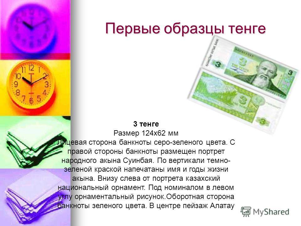 Первые образцы тенге 3 тенге Размер 124х62 мм Лицевая сторона банкноты серо-зеленого цвета. С правой стороны банкноты размещен портрет народного акына Суинбая. По вертикали темно- зеленой краской напечатаны имя и годы жизни акына. Внизу слева от порт