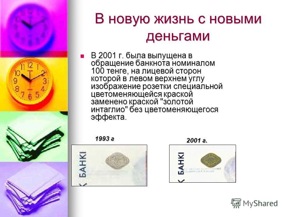 В новую жизнь с новыми деньгами В 2001 г. была выпущена в обращение банкнота номиналом 100 тенге, на лицевой сторон которой в левом верхнем углу изображение розетки специальной цветоменяющейся краской заменено краской
