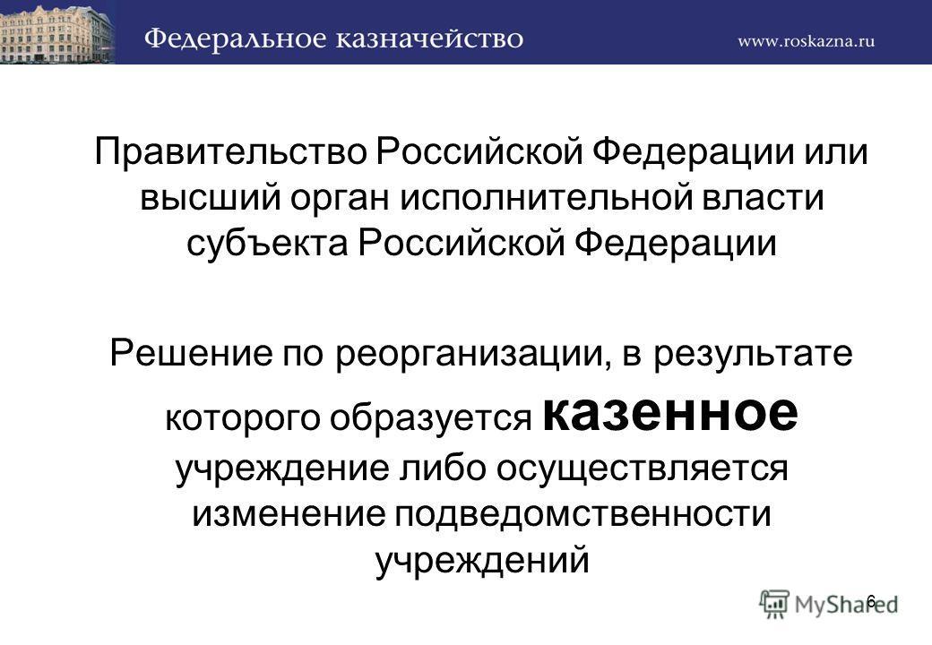Правительство Российской Федерации или высший орган исполнительной власти субъекта Российской Федерации Решение по реорганизации, в результате которого образуется казенное учреждение либо осуществляется изменение подведомственности учреждений 6