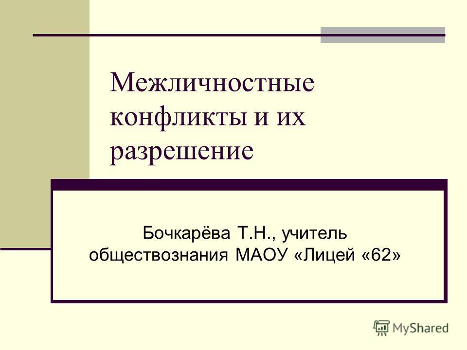 Межличностные конфликты и их разрешение Бочкарёва Т.Н., учитель обществознания МАОУ «Лицей «62»
