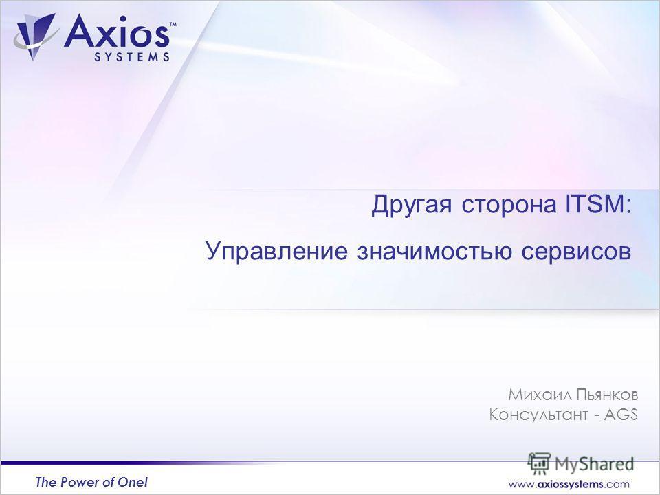 The Power of One! Михаил Пьянков Консультант - AGS Другая сторона ITSM : Управление значимостью сервисов