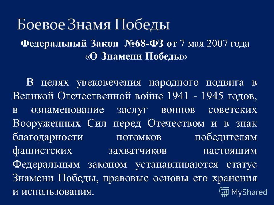 Федеральный Закон 68-ФЗ от 7 мая 2007 года «О Знамени Победы» В целях увековечения народного подвига в Великой Отечественной войне 1941 - 1945 годов, в ознаменование заслуг воинов советских Вооруженных Сил перед Отечеством и в знак благодарности пото