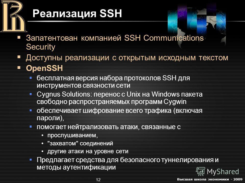 Высшая школа экономики - 2009 12 Реализация SSH Запатентован компанией SSH Communications Security Доступны реализации с открытым исходным текстом OpenSSH бесплатная версия набора протоколов SSH для инструментов связности сети Cygnus Solutions: перен
