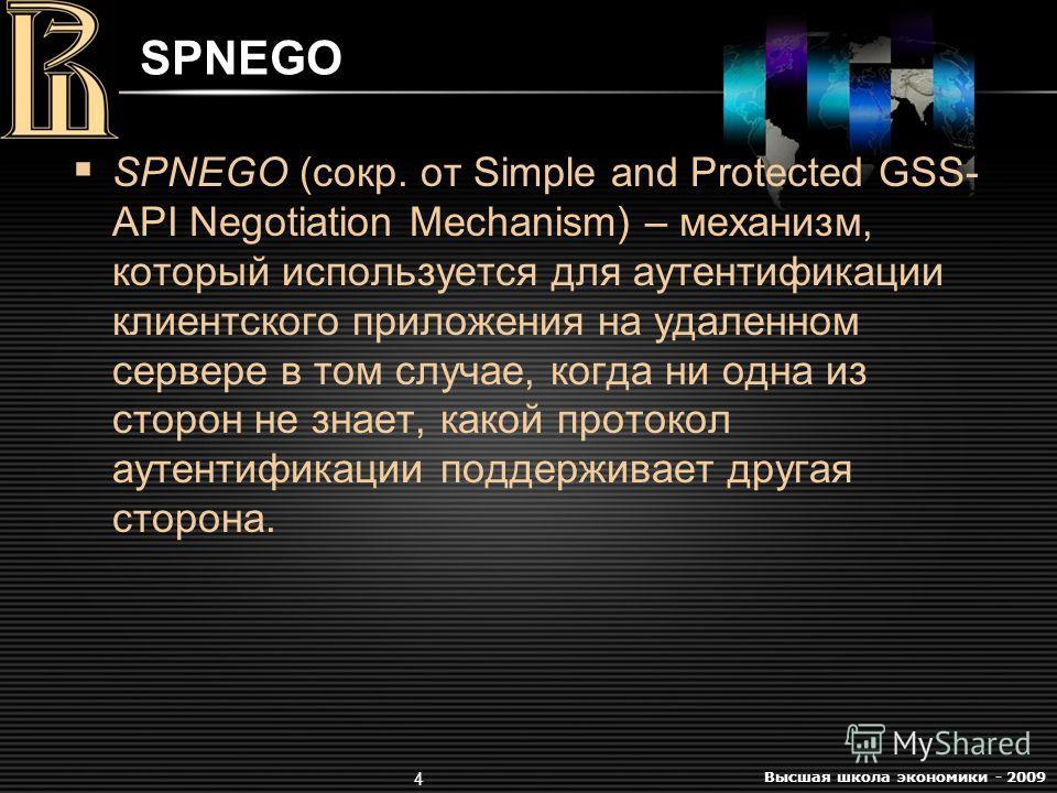 Высшая школа экономики - 2009 4 SPNEGO SPNEGO (сокр. от Simple and Protected GSS- API Negotiation Mechanism) – механизм, который используется для аутентификации клиентского приложения на удаленном сервере в том случае, когда ни одна из сторон не знае