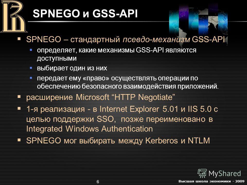 Высшая школа экономики - 2009 6 SPNEGO и GSS-API SPNEGO – стандартный псевдо-механизм GSS-API определяет, какие механизмы GSS-API являются доступными выбирает один из них передает ему «право» осуществлять операции по обеспечению безопасного взаимодей