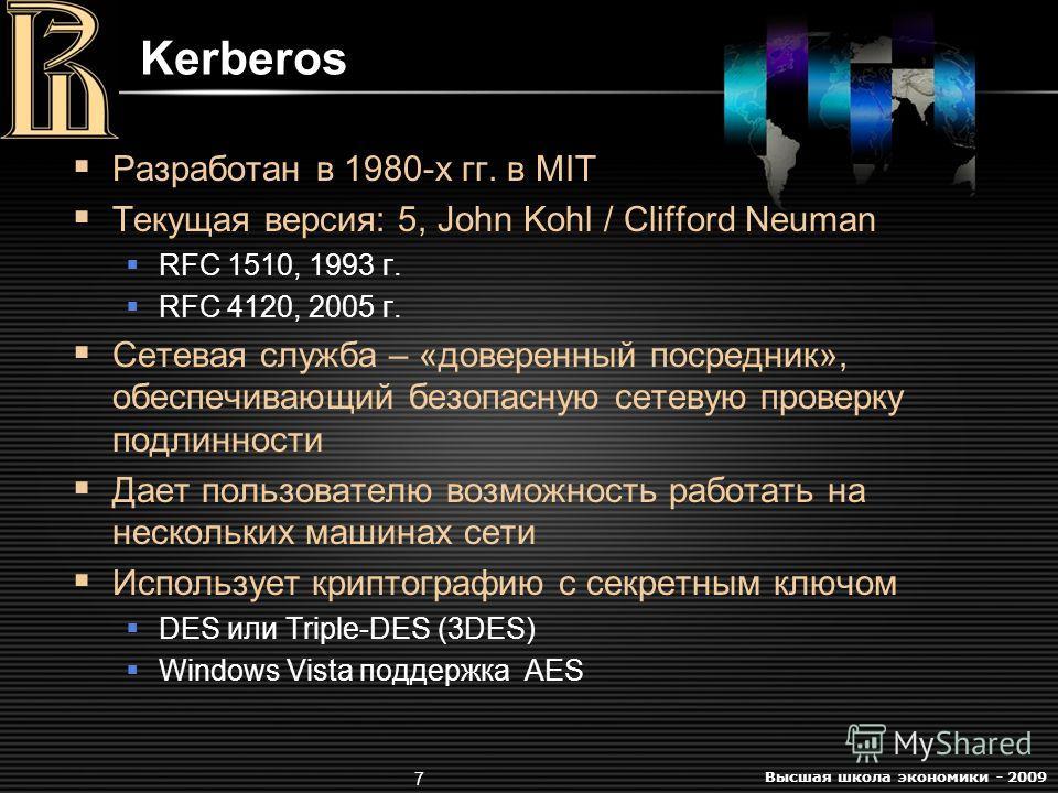 Высшая школа экономики - 2009 7 Kerberos Разработан в 1980-х гг. в MIT Текущая версия: 5, John Kohl / Clifford Neuman RFC 1510, 1993 г. RFC 4120, 2005 г. Сетевая служба – «доверенный посредник», обеспечивающий безопасную сетевую проверку подлинности