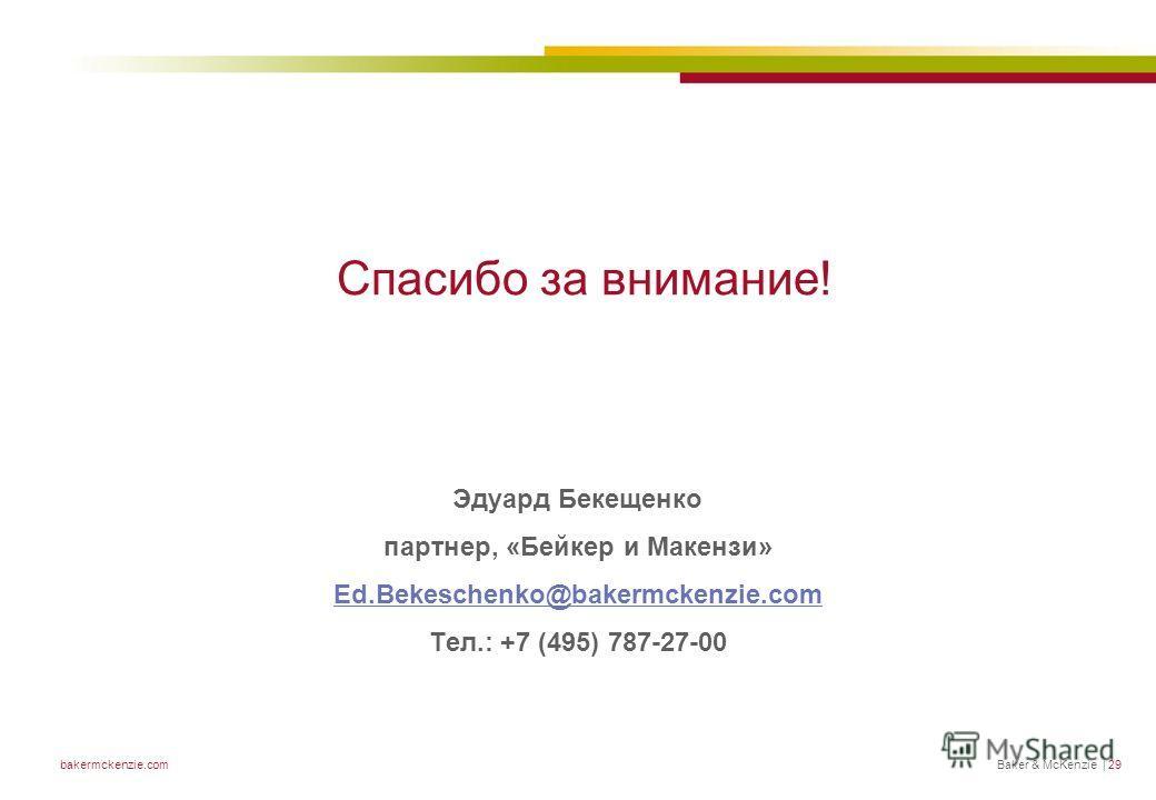 Baker & McKenzie | 29bakermckenzie.com Спасибо за внимание! Эдуард Бекещенко партнер, «Бейкер и Макензи» Ed.Bekeschenko@bakermckenzie.com Тел.: +7 (495) 787-27-00