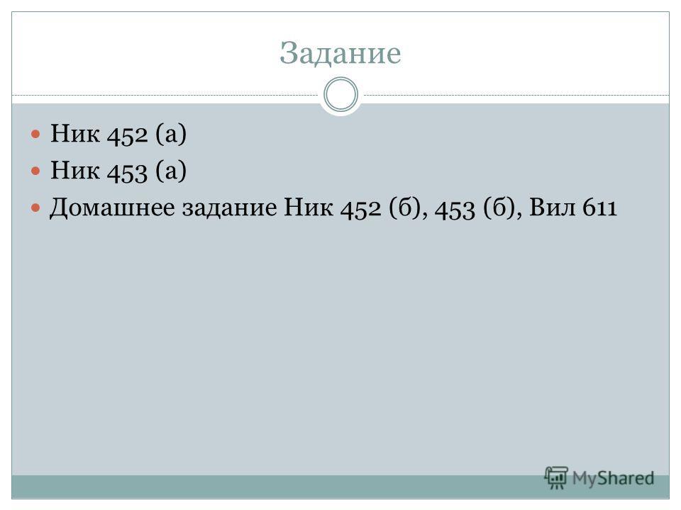 Задание Ник 452 (а) Ник 453 (а) Домашнее задание Ник 452 (б), 453 (б), Вил 611