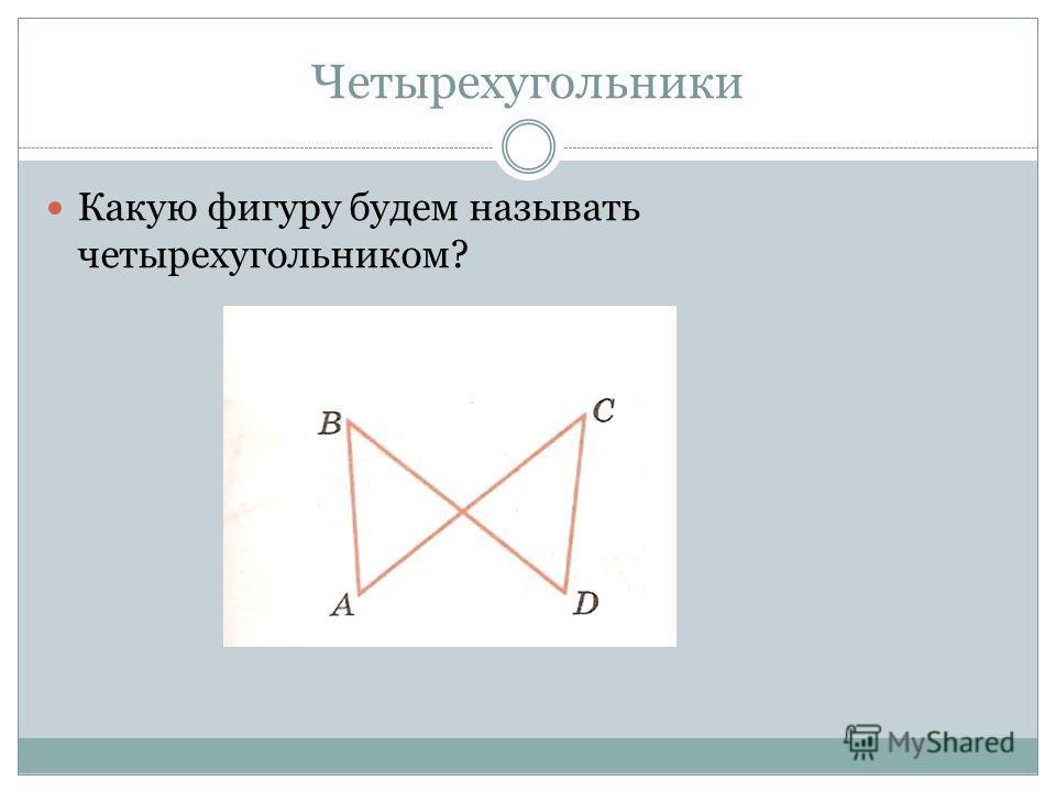 Четырехугольники Какую фигуру будем называть четырехугольником?