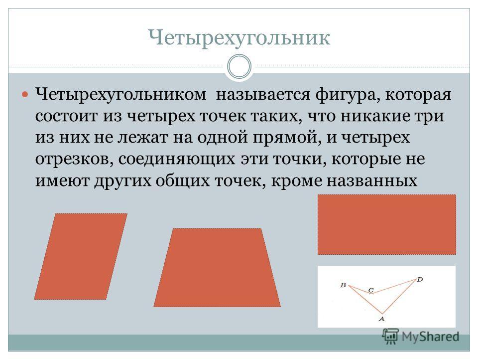 Четырехугольник Четырехугольником называется фигура, которая состоит из четырех точек таких, что никакие три из них не лежат на одной прямой, и четырех отрезков, соединяющих эти точки, которые не имеют других общих точек, кроме названных