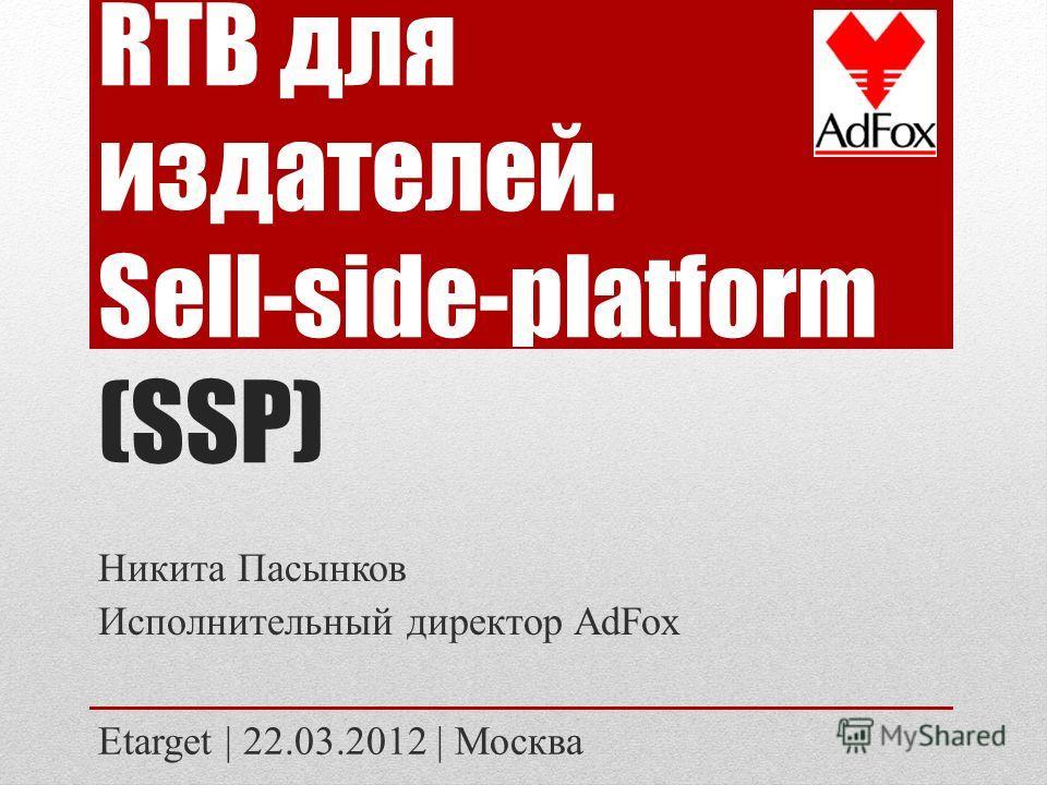 RTB для издателей. Sell-side-platform (SSP) Никита Пасынков Исполнительный директор AdFox Etarget | 22.03.2012 | Москва
