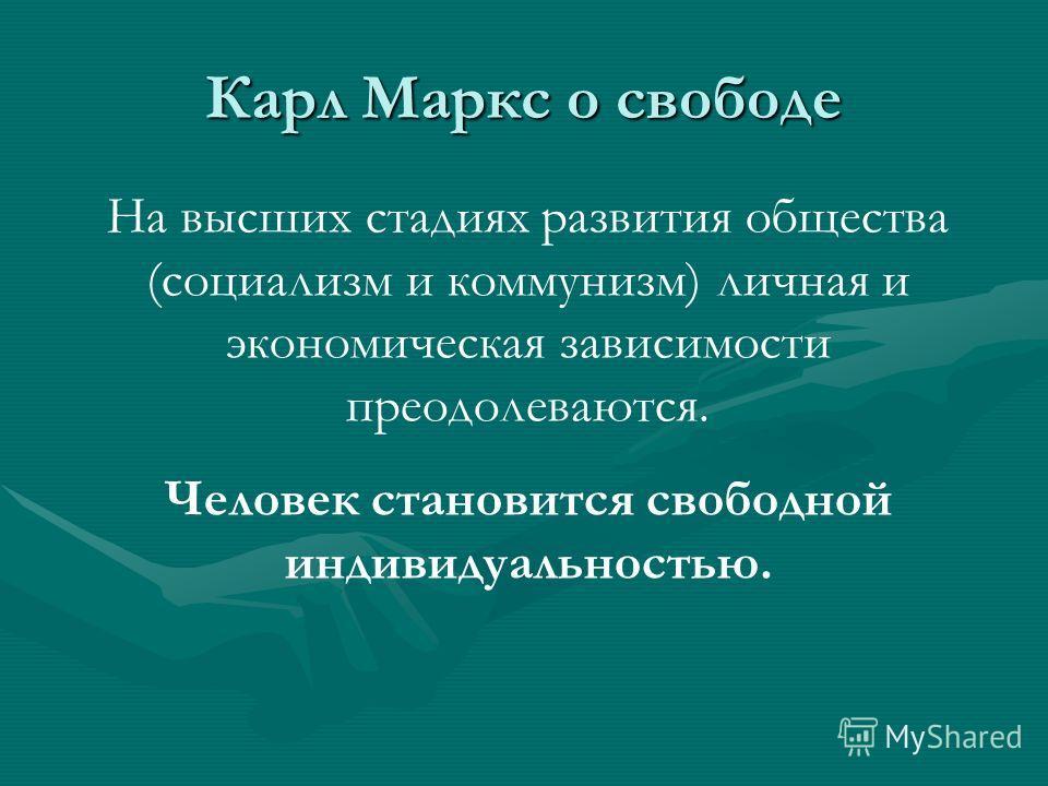 Карл Маркс о свободе На высших стадиях развития общества (социализм и коммунизм) личная и экономическая зависимости преодолеваются. Человек становится свободной индивидуальностью.
