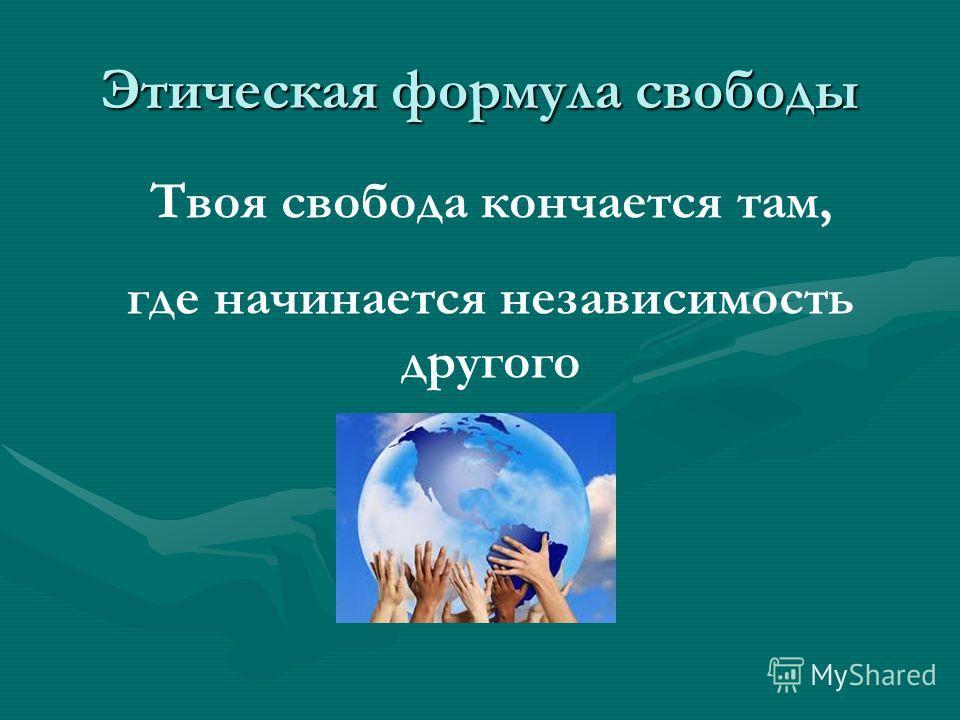 Этическая формула свободы Твоя свобода кончается там, где начинается независимость другого