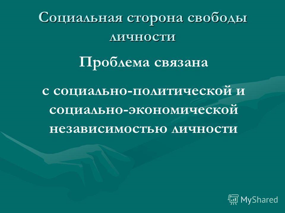 Социальная сторона свободы личности Проблема связана с социально-политической и социально-экономической независимостью личности
