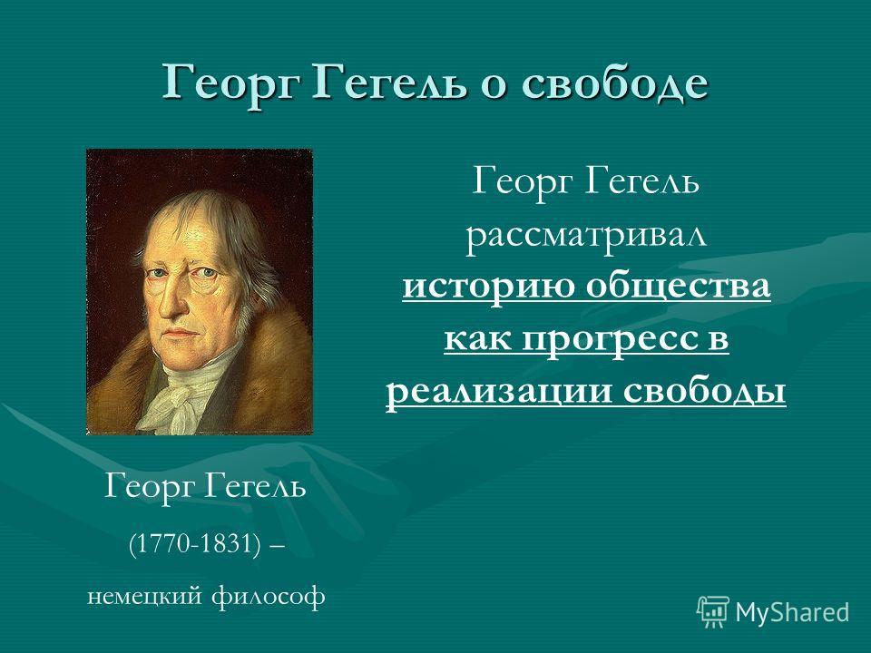 Георг Гегель о свободе Георг Гегель (1770-1831) – немецкий философ Георг Гегель рассматривал историю общества как прогресс в реализации свободы
