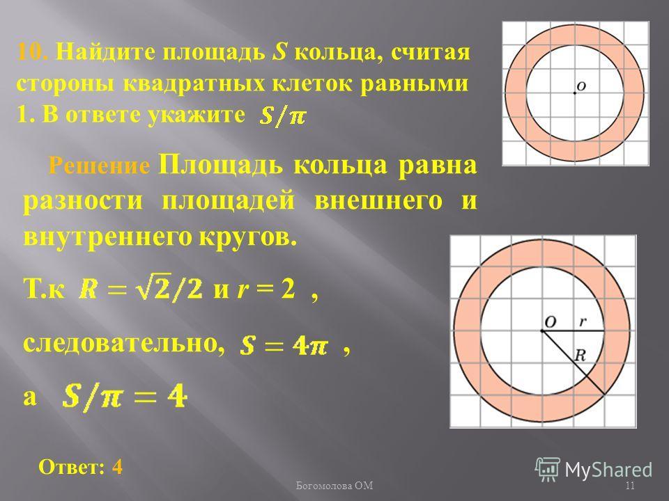 11 10. Найдите площадь S кольца, считая стороны квадратных клеток равными 1. В ответе укажите Ответ: 4 Решение Площадь кольца равна разности площадей внешнего и внутреннего кругов. Т.к и r = 2, следовательно,, а Богомолова ОМ
