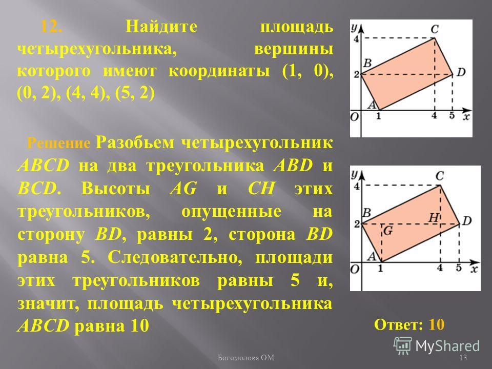 12. Найдите площадь четырехугольника, вершины которого имеют координаты (1, 0), (0, 2), (4, 4), (5, 2) Ответ: 10 Решение Разобьем четырехугольник ABCD на два треугольника ABD и BCD. Высоты AG и CH этих треугольников, опущенные на сторону BD, равны 2,