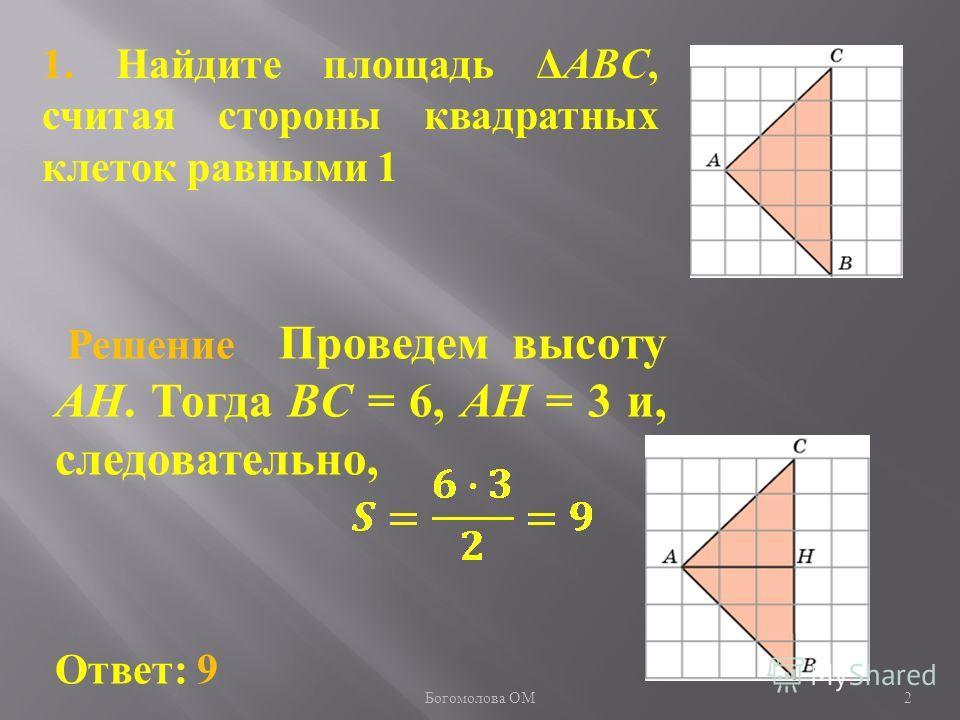 1. Найдите площадь ΔABC, считая стороны квадратных клеток равными 1 2 Ответ: 9 Решение Проведем высоту AH. Тогда BC = 6, AH = 3 и, следовательно, Богомолова ОМ