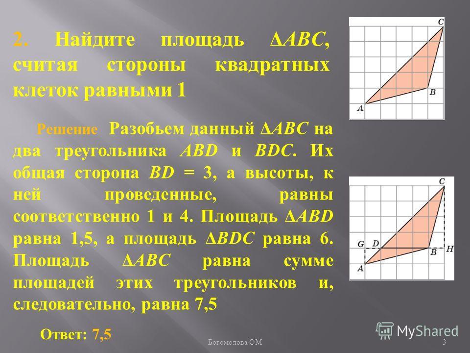 2. Найдите площадь ΔABC, считая стороны квадратных клеток равными 1 Ответ: 7,5 Решение Разобьем данный ΔABC на два треугольника ABD и BDC. Их общая сторона BD = 3, а высоты, к ней проведенные, равны соответственно 1 и 4. Площадь ΔABD равна 1,5, а пло