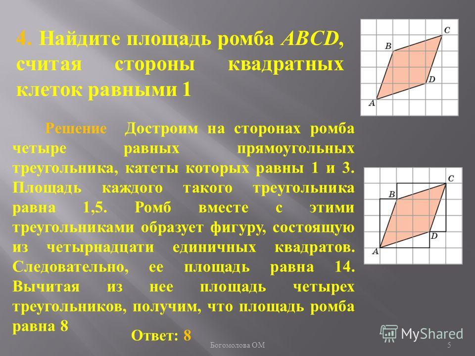 4. Найдите площадь ромба ABCD, считая стороны квадратных клеток равными 1 Ответ: 8 Решение Достроим на сторонах ромба четыре равных прямоугольных треугольника, катеты которых равны 1 и 3. Площадь каждого такого треугольника равна 1,5. Ромб вместе с э