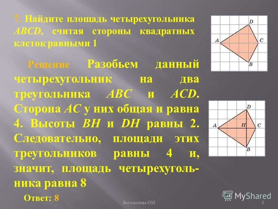 7. Найдите площадь четырехугольника ABCD, считая стороны квадратных клеток равными 1 Ответ: 8 Решение Разобьем данный четырехугольник на два треугольника ABC и ACD. Сторона AC у них общая и равна 4. Высоты BH и DH равны 2. Следовательно, площади этих