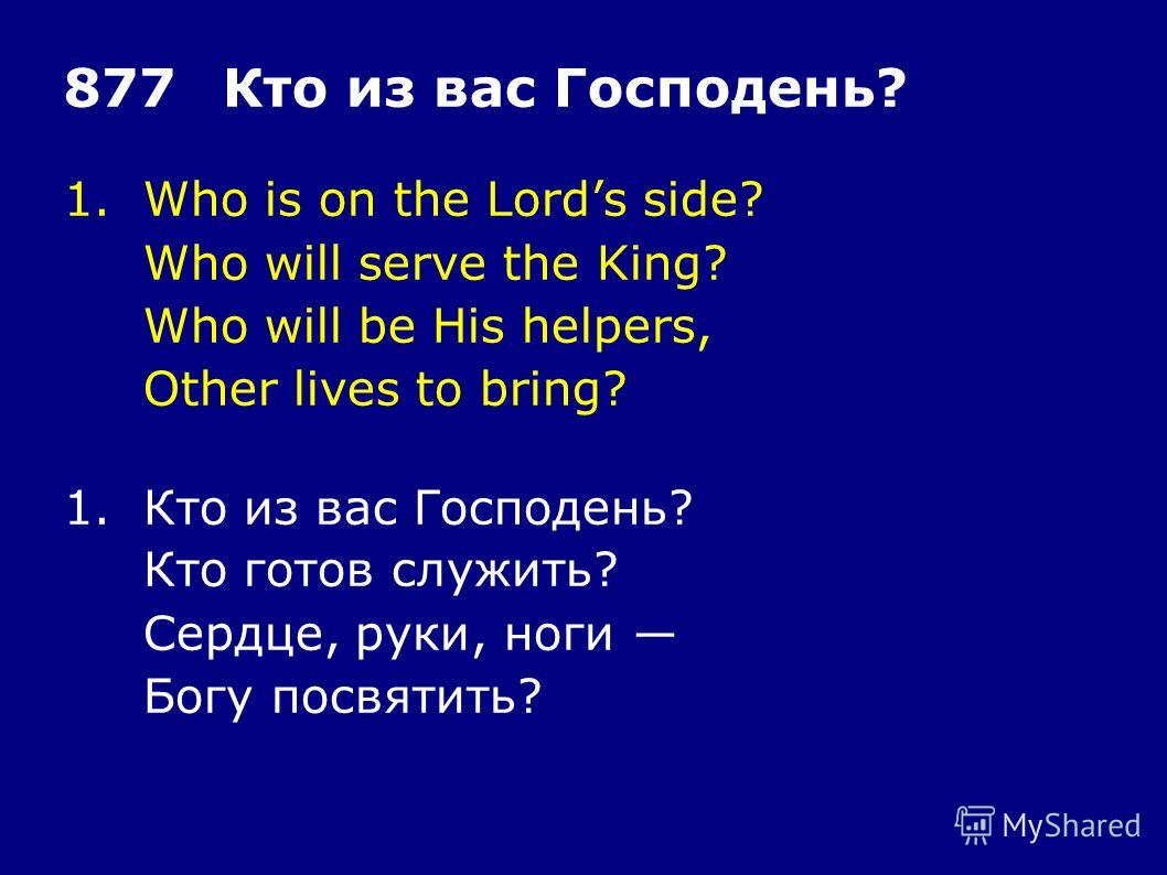 1.Who is on the Lords side? Who will serve the King? Who will be His helpers, Other lives to bring? 877Кто из вас Господень? 1.Кто из вас Господень? Кто готов служить? Сердце, руки, ноги Богу посвятить?