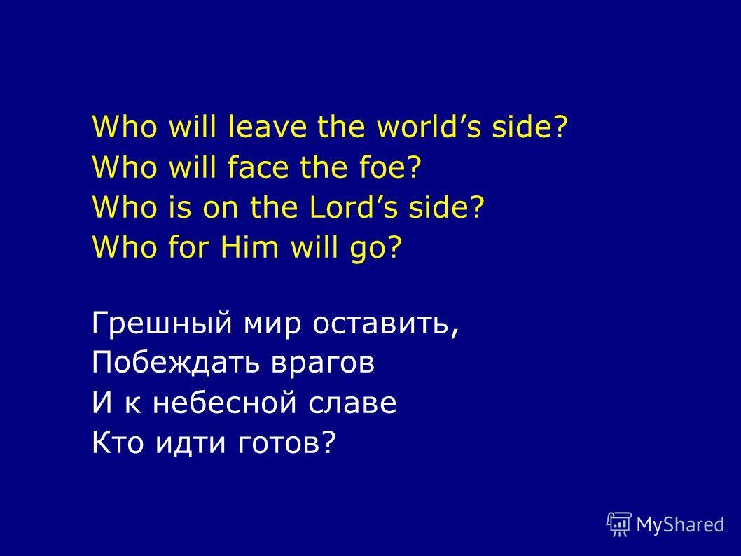 Who will leave the worlds side? Who will face the foe? Who is on the Lords side? Who for Him will go? Грешный мир оставить, Побеждать врагов И к небесной славе Кто идти готов?