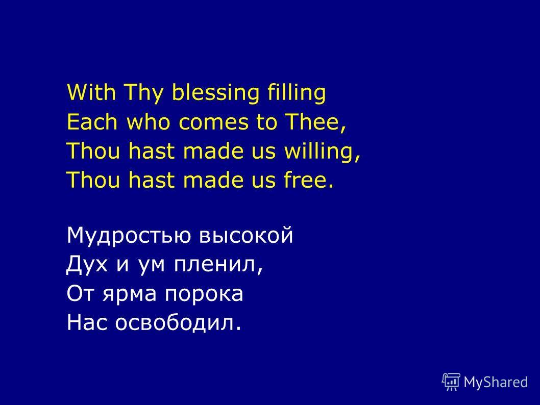 With Thy blessing filling Each who comes to Thee, Thou hast made us willing, Thou hast made us free. Мудростью высокой Дух и ум пленил, От ярма порока Нас освободил.
